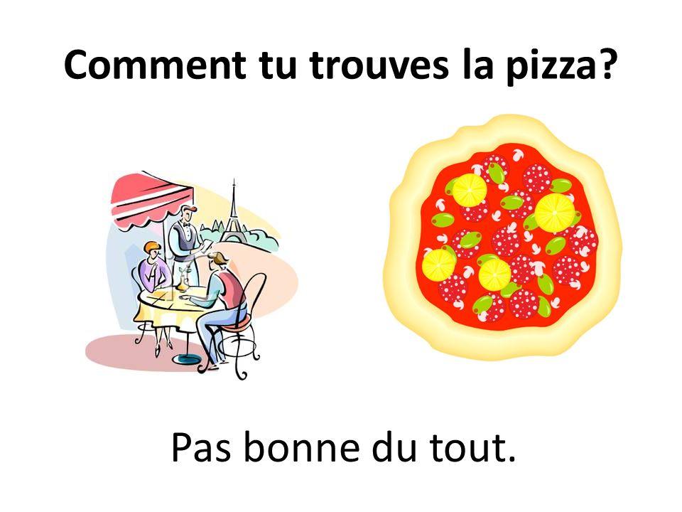 Comment tu trouves la pizza? Pas bonne du tout.