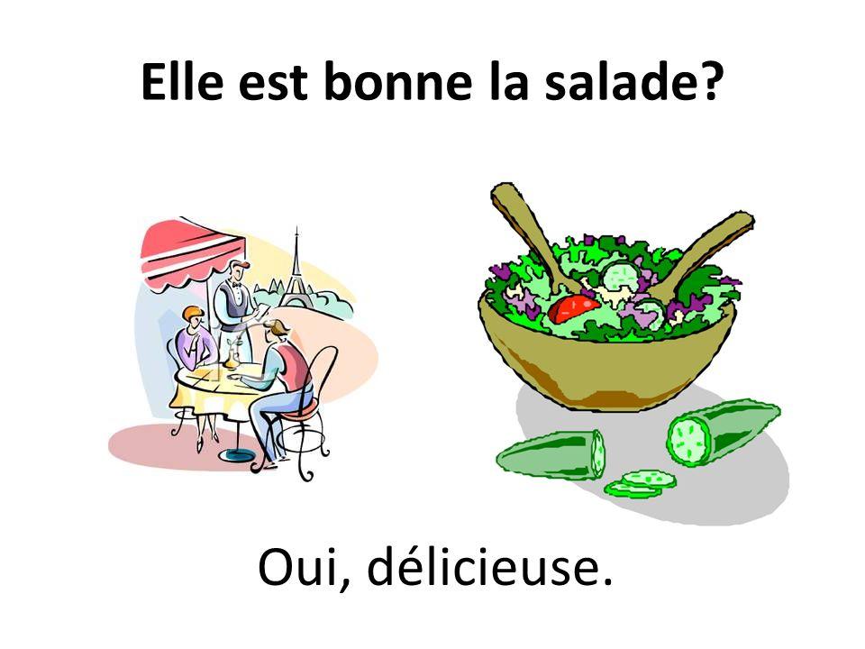 Elle est bonne la salade? Oui, délicieuse.