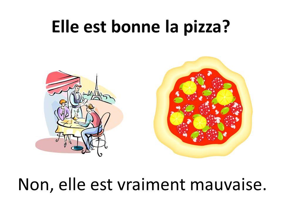 Elle est bonne la pizza? Non, elle est vraiment mauvaise.