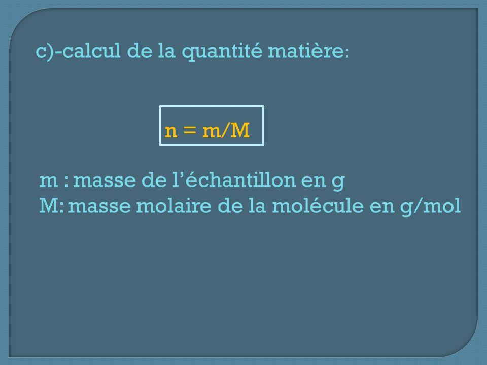 c)-calcul de la quantité matière : n = m/M m : masse de léchantillon en g M: masse molaire de la molécule en g/mol