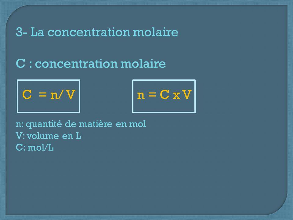 3- La concentration molaire C : concentration molaire C = n/ V n = C x V n: quantité de matière en mol V: volume en L C: mol/L