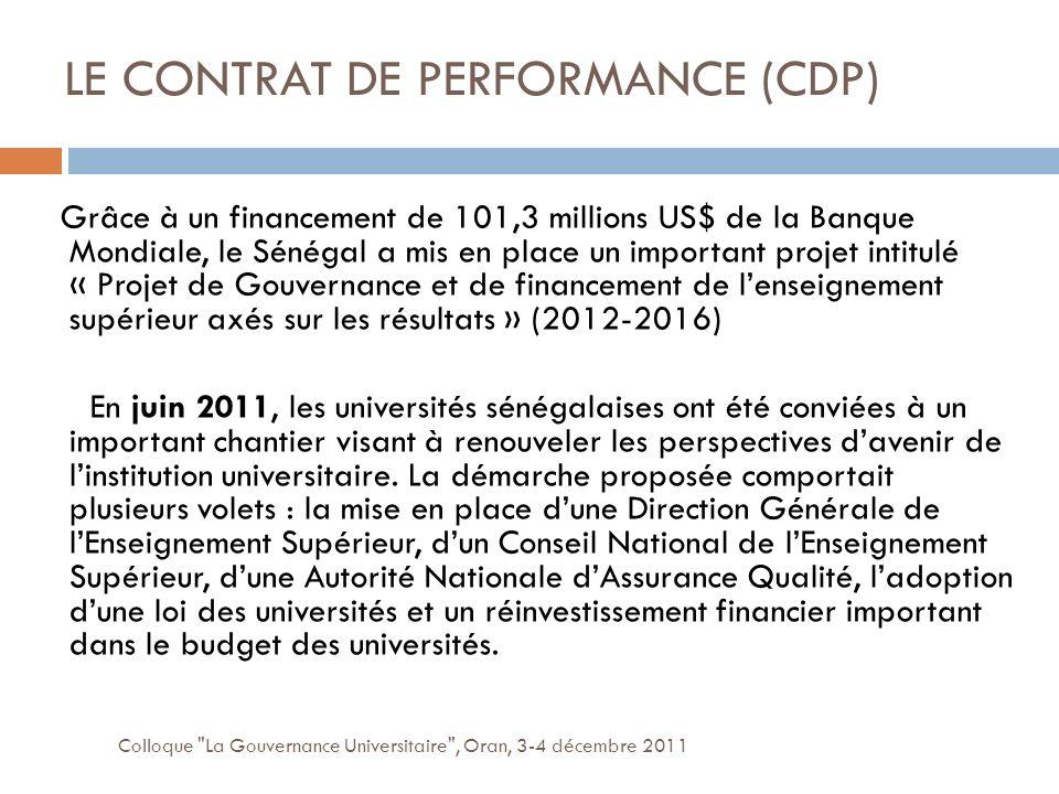 LE CONTRAT DE PERFORMANCE (CDP) Colloque La Gouvernance Universitaire , Oran, 3-4 décembre 2011 Grâce à un financement de 101,3 millions US$ de la Banque Mondiale, le Sénégal a mis en place un important projet intitulé « Projet de Gouvernance et de financement de lenseignement supérieur axés sur les résultats » (2012-2016) En juin 2011, les universités sénégalaises ont été conviées à un important chantier visant à renouveler les perspectives davenir de linstitution universitaire.