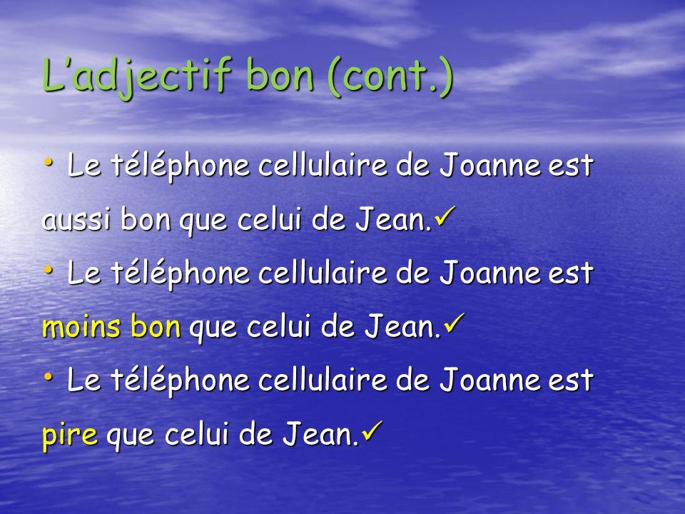 Ladjectif bon (cont.) Le téléphone cellulaire de Joanne est Le téléphone cellulaire de Joanne est aussi bon que celui de Jean. aussi bon que celui de