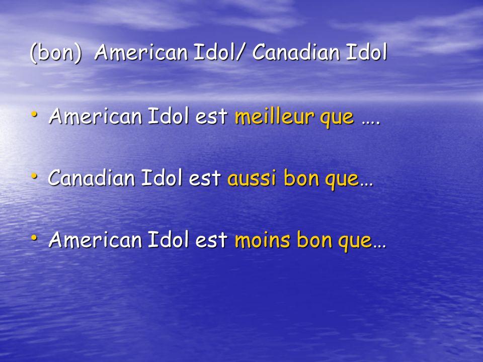 (bon) American Idol/ Canadian Idol American Idol est meilleur que …. American Idol est meilleur que …. Canadian Idol est aussi bon que… Canadian Idol