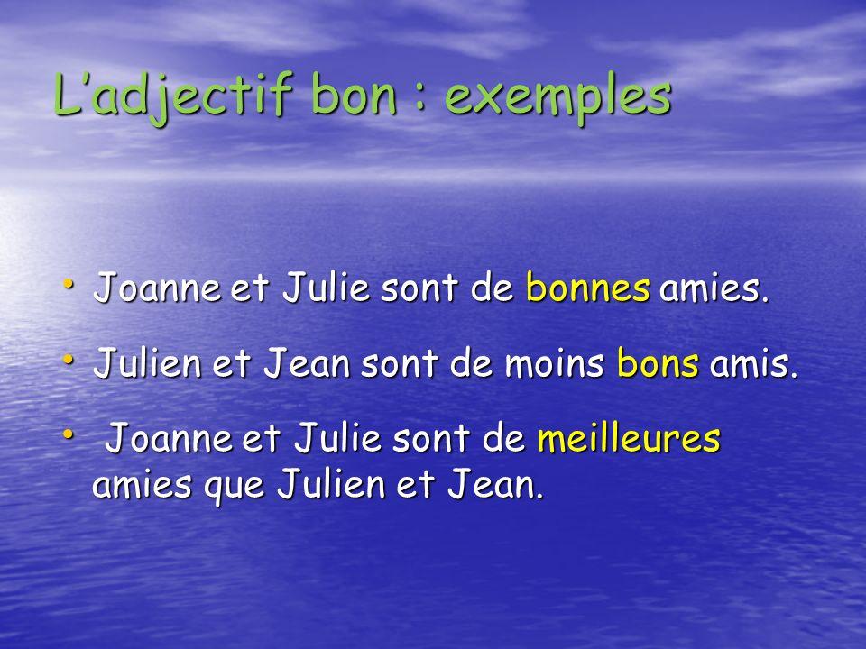 Ladjectif bon : exemples Joanne et Julie sont de bonnes amies. Joanne et Julie sont de bonnes amies. Julien et Jean sont de moins bons amis. Julien et
