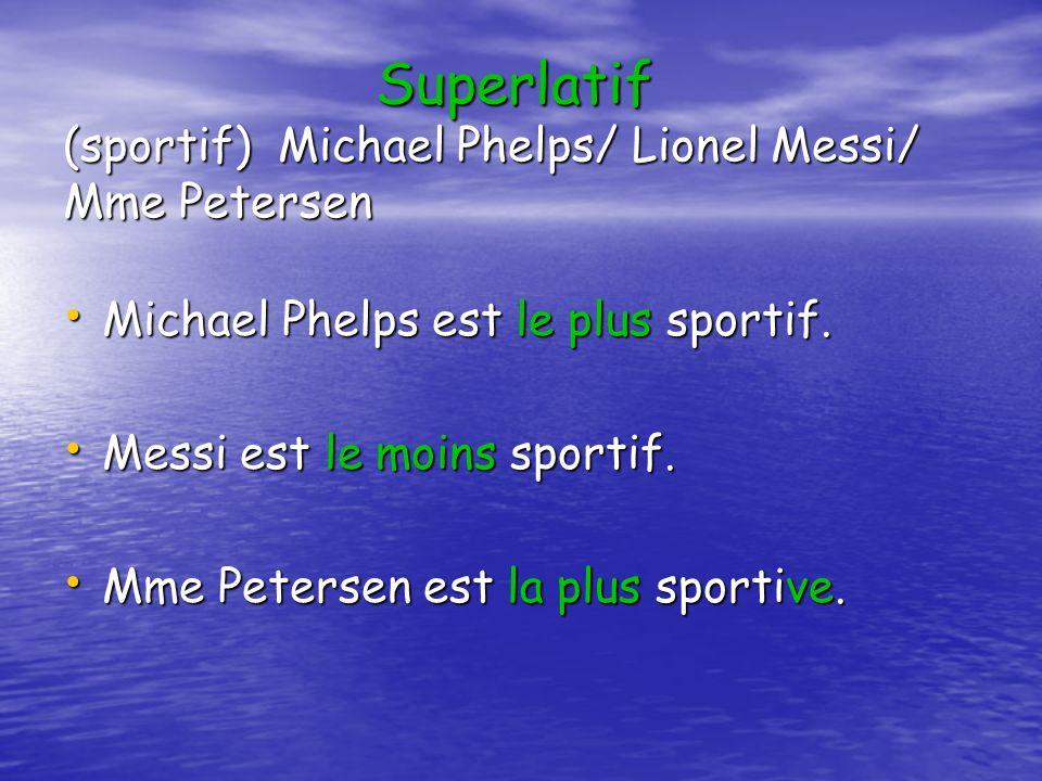 Superlatif (sportif) Michael Phelps/ Lionel Messi/ Mme Petersen Michael Phelps est le plus sportif.