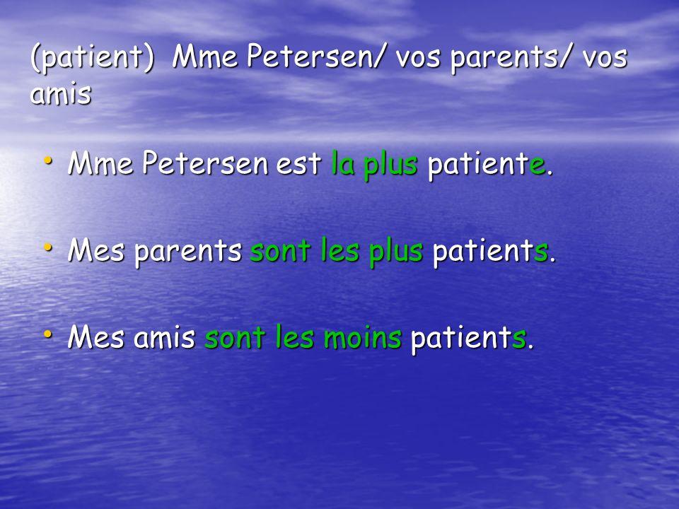 (patient) Mme Petersen/ vos parents/ vos amis Mme Petersen est la plus patiente. Mme Petersen est la plus patiente. Mes parents sont les plus patients