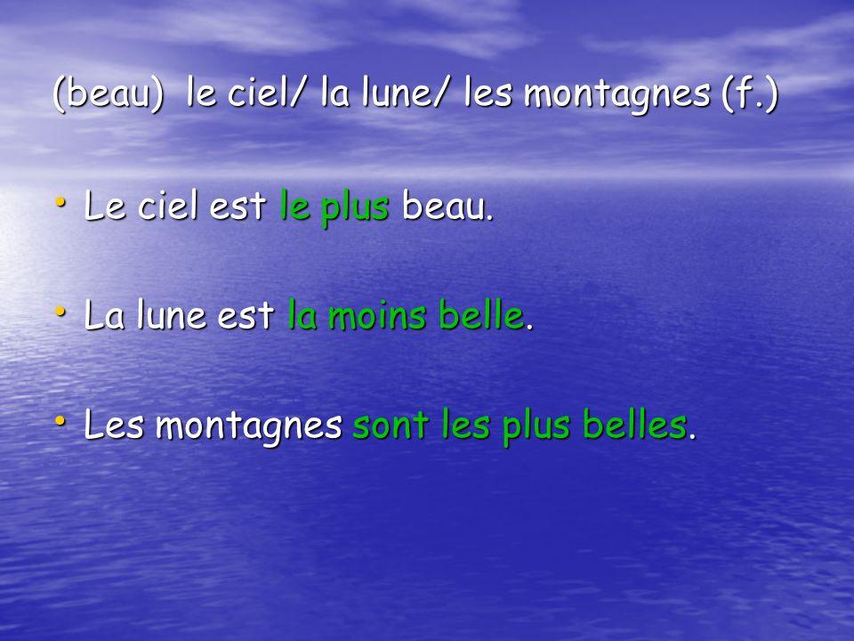 (beau) le ciel/ la lune/ les montagnes (f.) Le ciel est le plus beau. Le ciel est le plus beau. La lune est la moins belle. La lune est la moins belle