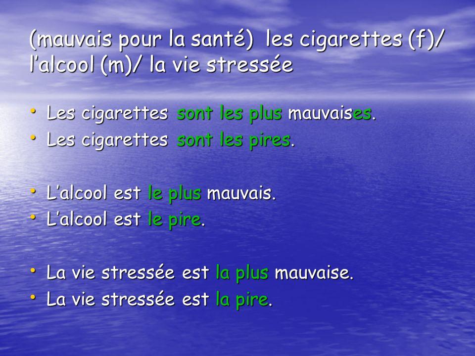 (mauvais pour la santé) les cigarettes (f)/ lalcool (m)/ la vie stressée Les cigarettes sont les plus mauvaises.
