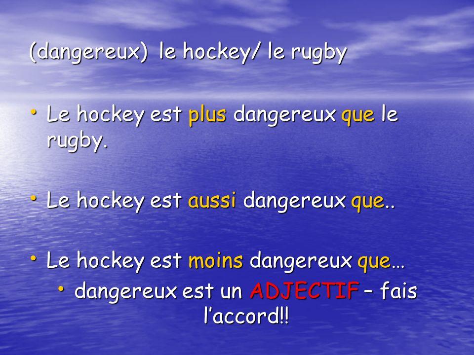 (dangereux) le hockey/ le rugby Le hockey est plus dangereux que le rugby. Le hockey est plus dangereux que le rugby. Le hockey est aussi dangereux qu