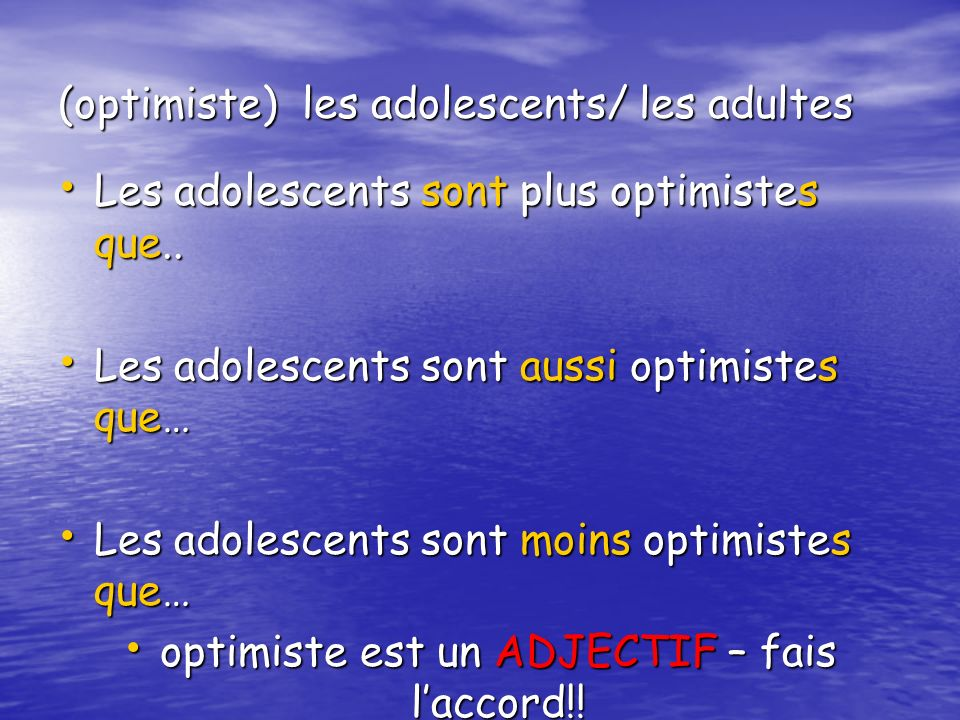 (optimiste) les adolescents/ les adultes Les adolescents sont plus optimistes que..