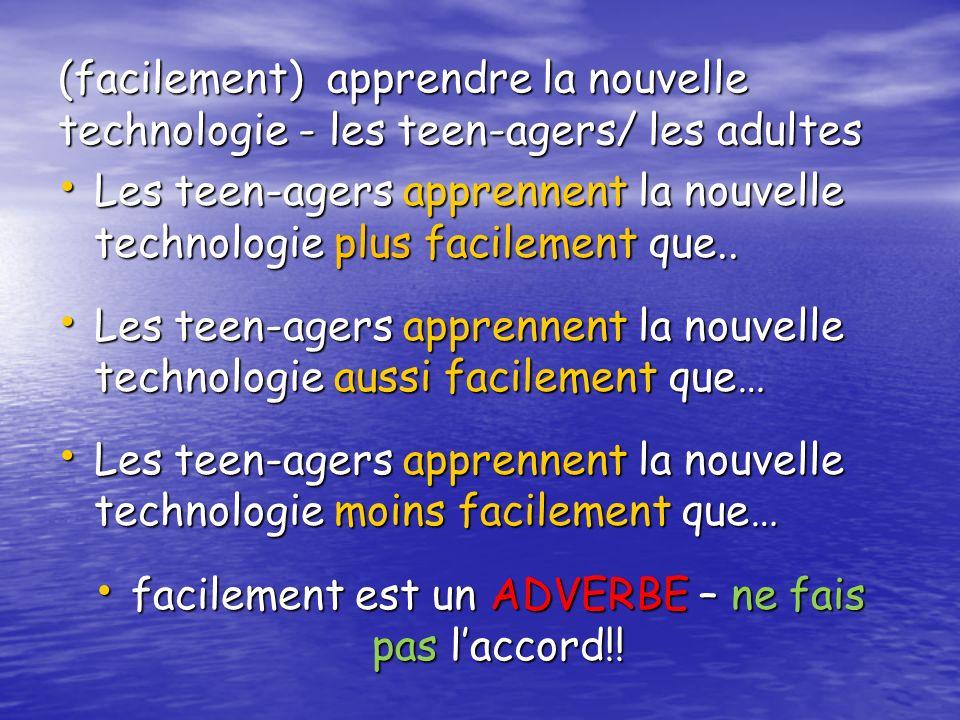 (facilement) apprendre la nouvelle technologie - les teen-agers/ les adultes Les teen-agers apprennent la nouvelle technologie plus facilement que.. L