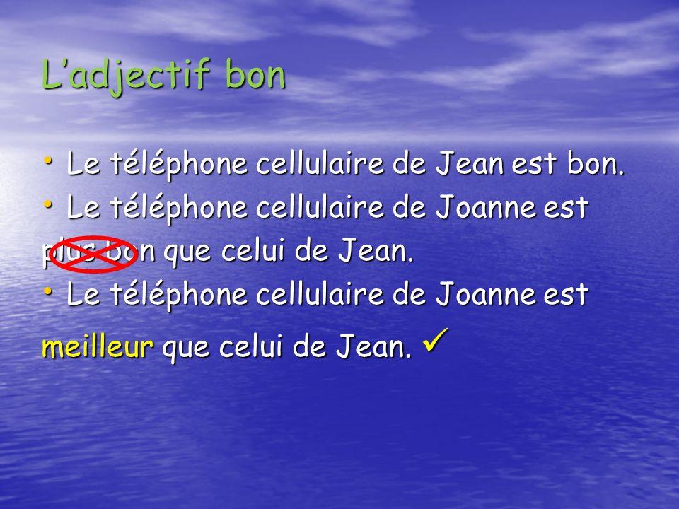 Ladjectif bon (cont.) Le téléphone cellulaire de Joanne est Le téléphone cellulaire de Joanne est aussi bon que celui de Jean.