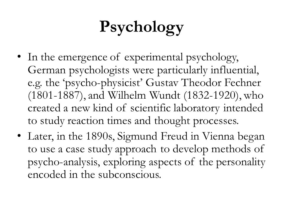 Psychology In the emergence of experimental psychology, German psychologists were particularly influential, e.g. the psycho-physicist Gustav Theodor F