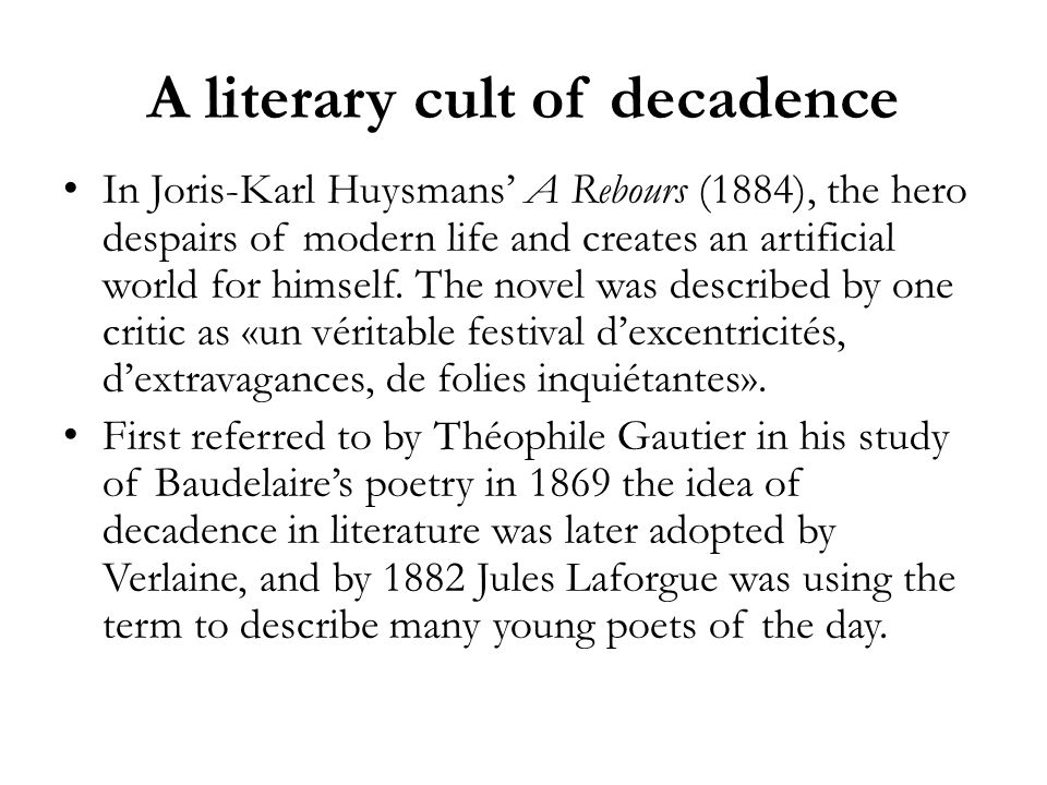 A literary cult of decadence In Joris-Karl Huysmans A Rebours (1884), the hero despairs of modern life and creates an artificial world for himself. Th