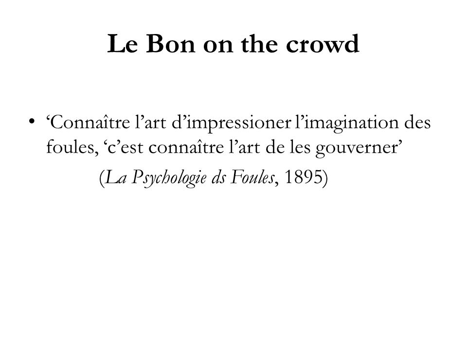 Le Bon on the crowd Connaître lart dimpressioner limagination des foules, cest connaître lart de les gouverner (La Psychologie ds Foules, 1895)