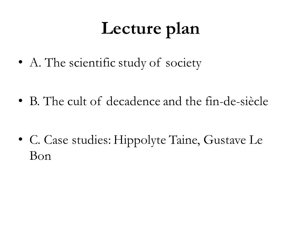 Lecture plan A. The scientific study of society B. The cult of decadence and the fin-de-siècle C. Case studies: Hippolyte Taine, Gustave Le Bon