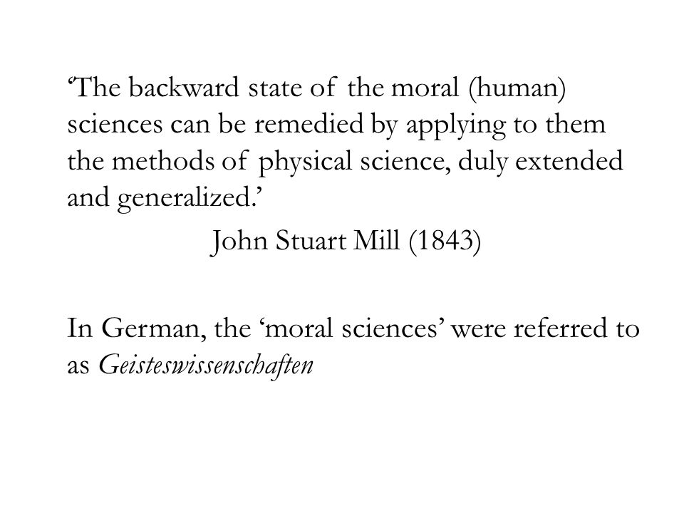 The backward state of the moral (human) sciences can be remedied by applying to them the methods of physical science, duly extended and generalized. J