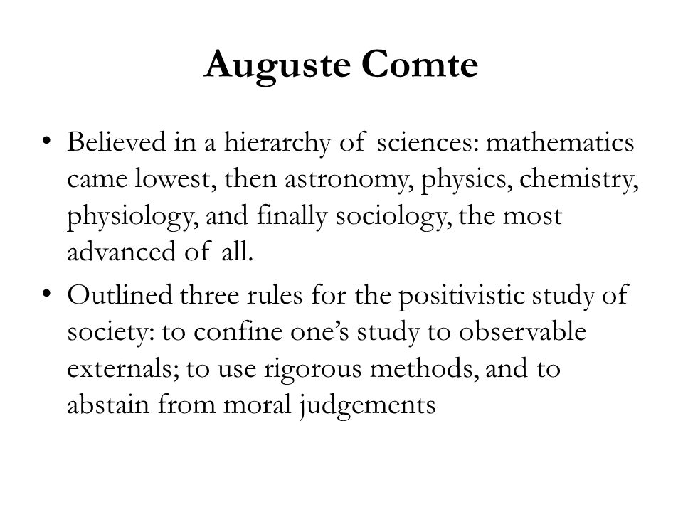 Auguste Comte Believed in a hierarchy of sciences: mathematics came lowest, then astronomy, physics, chemistry, physiology, and finally sociology, the