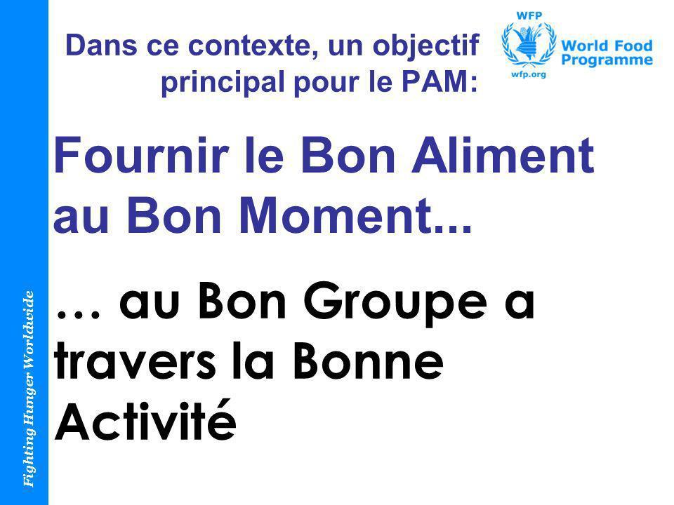 Fighting Hunger Worldwide Dans ce contexte, un objectif principal pour le PAM: Fournir le Bon Aliment au Bon Moment... … au Bon Groupe a travers la Bo