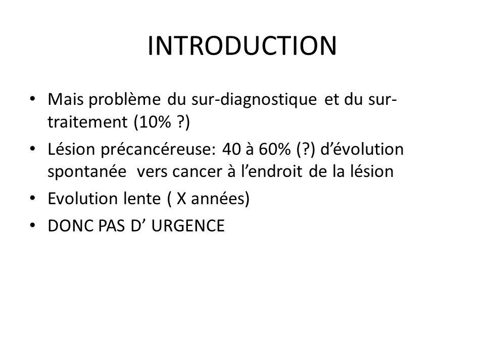 INTRODUCTION Mais problème du sur-diagnostique et du sur- traitement (10% ?) Lésion précancéreuse: 40 à 60% (?) dévolution spontanée vers cancer à len