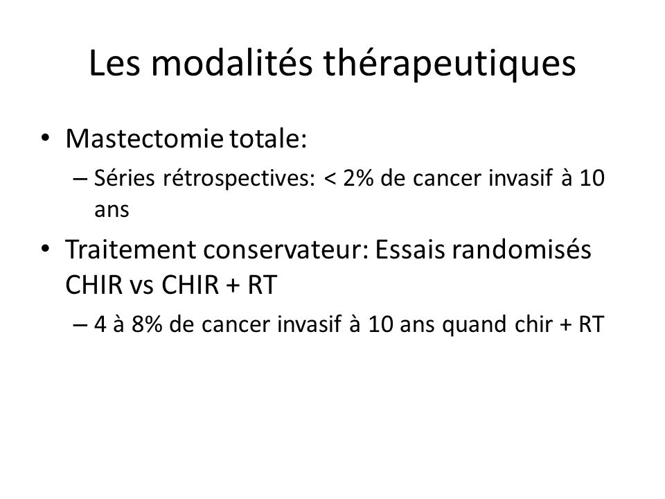 Les modalités thérapeutiques Mastectomie totale: – Séries rétrospectives: < 2% de cancer invasif à 10 ans Traitement conservateur: Essais randomisés C