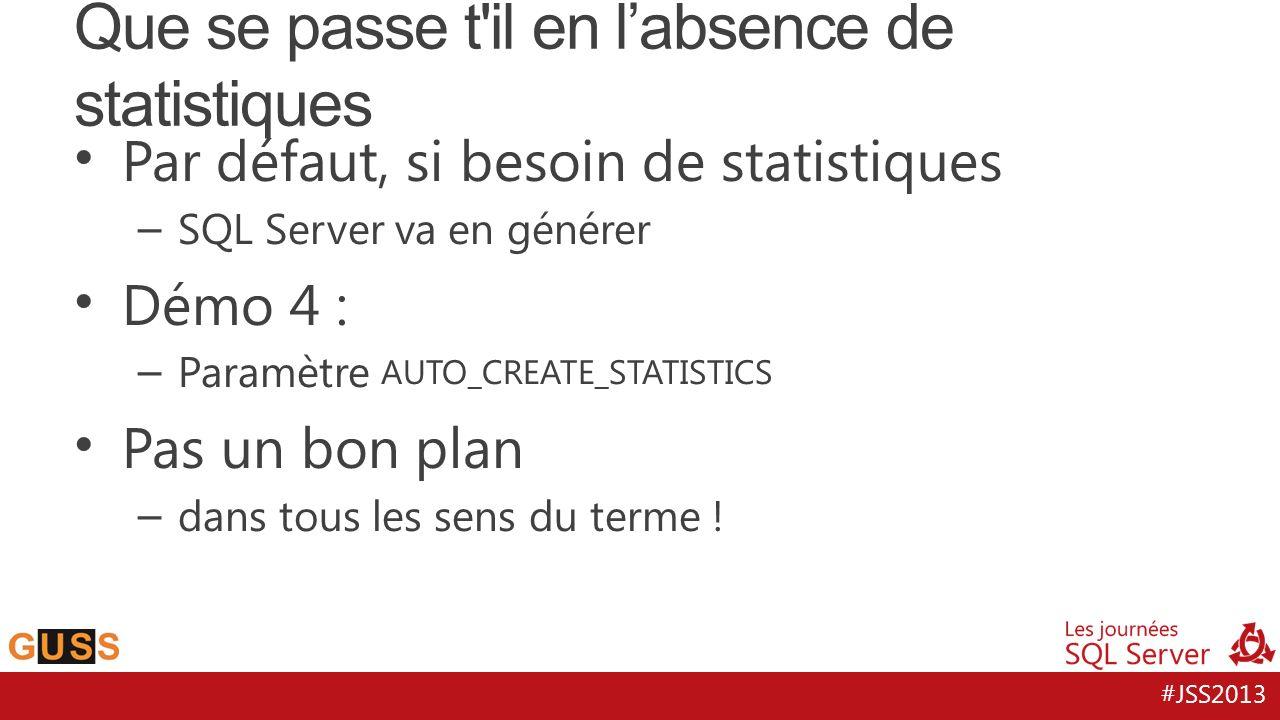 #JSS2013 Par défaut, si besoin de statistiques – SQL Server va en générer Démo 4 : – Paramètre AUTO_CREATE_STATISTICS Pas un bon plan – dans tous les
