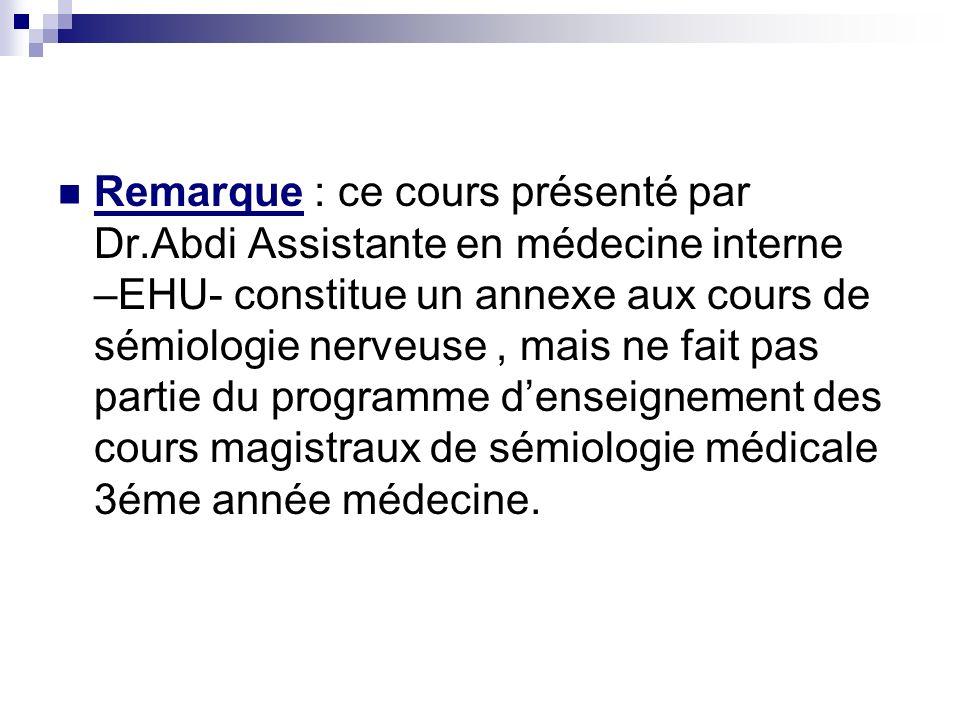 Remarque : ce cours présenté par Dr.Abdi Assistante en médecine interne –EHU- constitue un annexe aux cours de sémiologie nerveuse, mais ne fait pas partie du programme denseignement des cours magistraux de sémiologie médicale 3éme année médecine.