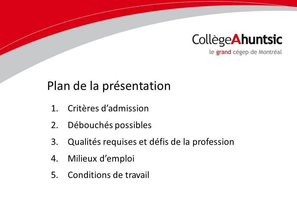 1.Critères dadmission 2.Débouchés possibles 3.Qualités requises et défis de la profession 4.Milieux demploi 5.Conditions de travail Plan de la présentation