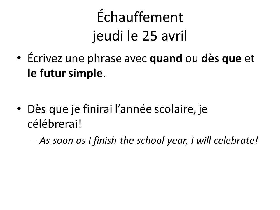 Échauffement jeudi le 25 avril Écrivez une phrase avec quand ou dès que et le futur simple. Dès que je finirai lannée scolaire, je célébrerai! – As so