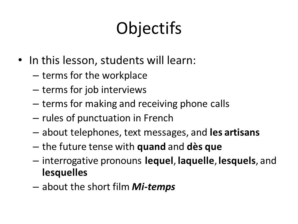 Objectifs In this lesson, students will learn: – terms for the workplace – terms for job interviews – terms for making and receiving phone calls – rules of punctuation in French – about telephones, text messages, and les artisans – the future tense with quand and dès que – interrogative pronouns lequel, laquelle, lesquels, and lesquelles – about the short film Mi-temps