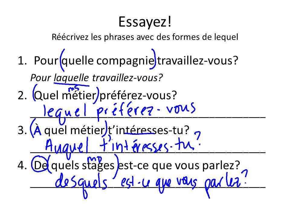 Essayez! Réécrivez les phrases avec des formes de lequel 1.Pour quelle compagnie travaillez-vous? Pour laquelle travaillez-vous? 2.Quel métier préfére