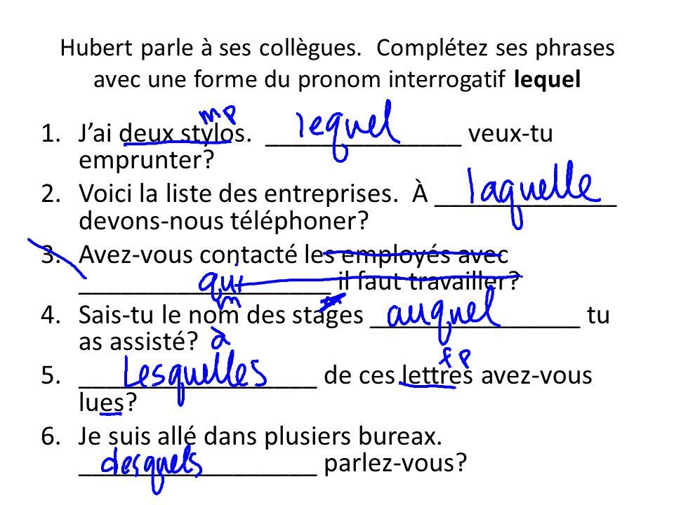 Hubert parle à ses collègues. Complétez ses phrases avec une forme du pronom interrogatif lequel 1.Jai deux stylos. ______________ veux-tu emprunter?