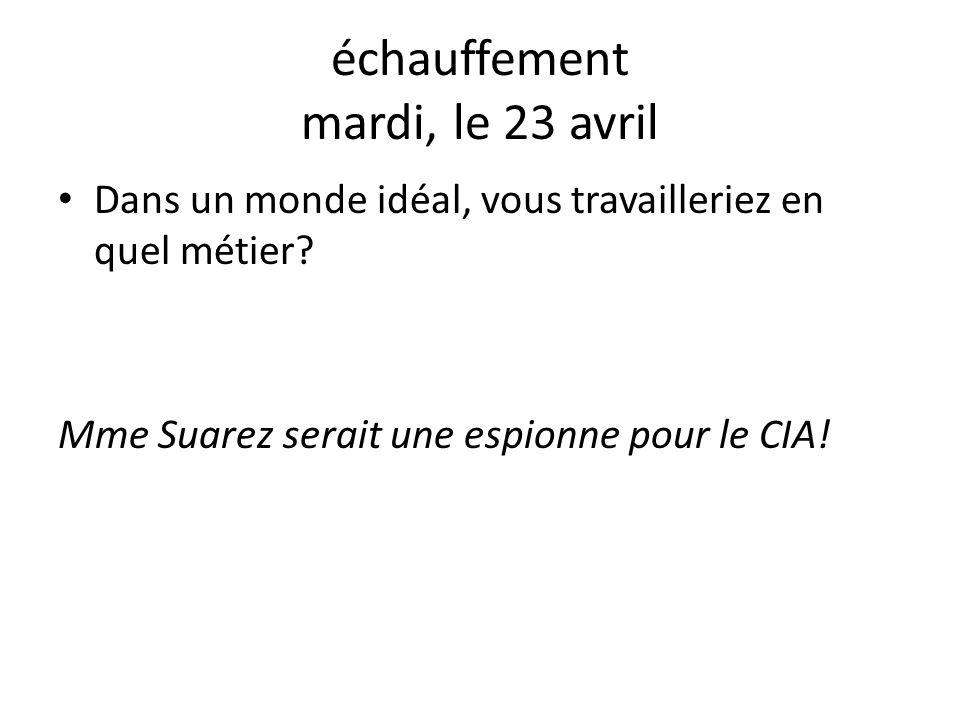 échauffement mardi, le 23 avril Dans un monde idéal, vous travailleriez en quel métier? Mme Suarez serait une espionne pour le CIA!