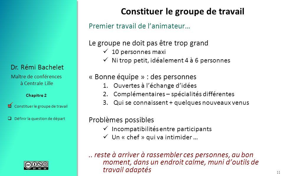 Constituer le groupe de travail Définir la question de départ Chapitre 2 Dr. Rémi Bachelet Maître de conférences à Centrale Lille 11 Constituer le gro