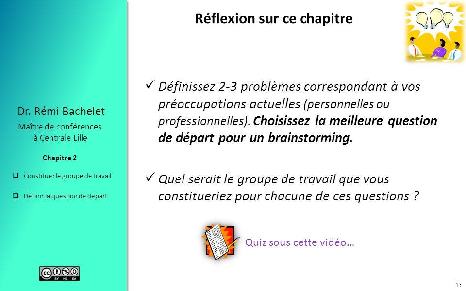 Constituer le groupe de travail Définir la question de départ Chapitre 2 Dr. Rémi Bachelet Maître de conférences à Centrale Lille 15 Réflexion sur ce