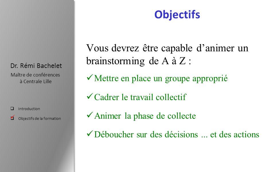 Introduction Objectifs de la formation Dr. Rémi Bachelet Maître de conférences à Centrale Lille Objectifs Vous devrez être capable danimer un brainsto