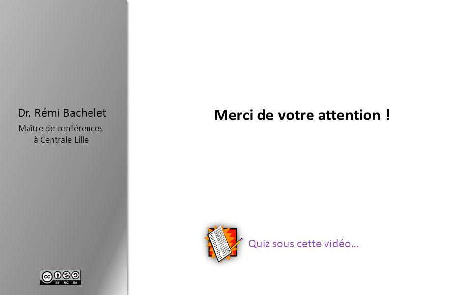 Dr. Rémi Bachelet Maître de conférences à Centrale Lille Merci de votre attention ! Quiz sous cette vidéo…