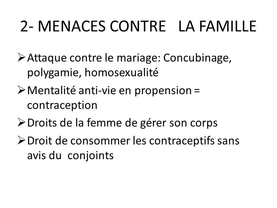 2- MENACES CONTRE LA FAMILLE Attaque contre le mariage: Concubinage, polygamie, homosexualité Mentalité anti-vie en propension = contraception Droits de la femme de gérer son corps Droit de consommer les contraceptifs sans avis du conjoints