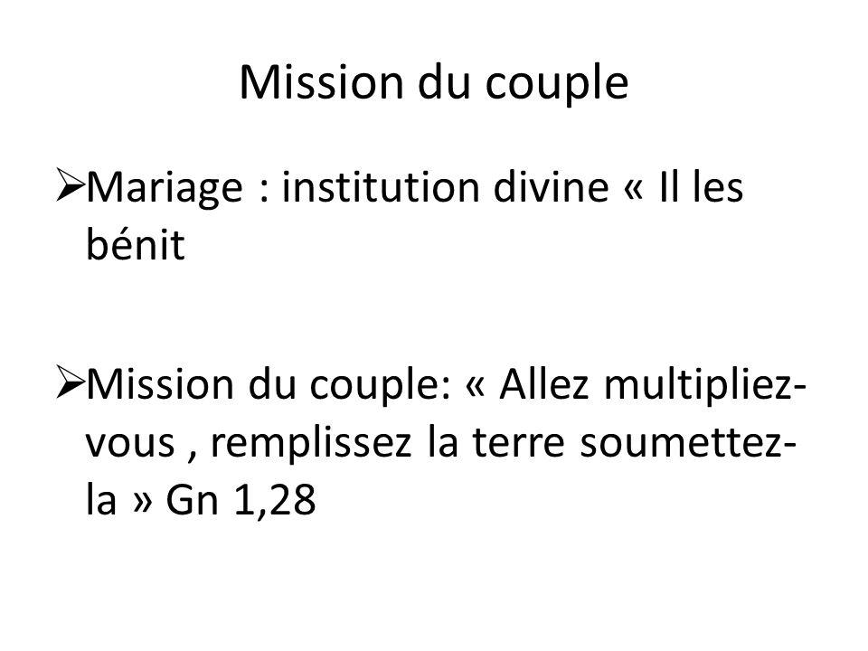 Mission du couple Mariage : institution divine « Il les bénit Mission du couple: « Allez multipliez- vous, remplissez la terre soumettez- la » Gn 1,28