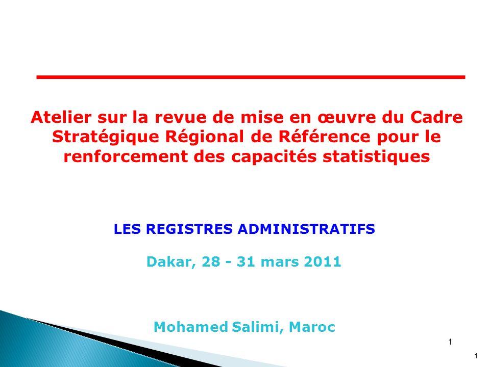 1 1 LES REGISTRES ADMINISTRATIFS Dakar, 28 - 31 mars 2011 Mohamed Salimi, Maroc Atelier sur la revue de mise en œuvre du Cadre Stratégique Régional de Référence pour le renforcement des capacités statistiques