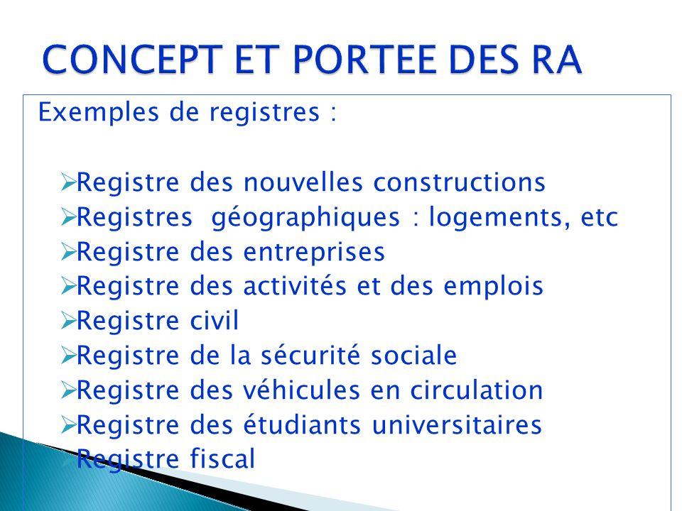 Exemples de registres : Registre des nouvelles constructions Registres géographiques : logements, etc Registre des entreprises Registre des activités et des emplois Registre civil Registre de la sécurité sociale Registre des véhicules en circulation Registre des étudiants universitaires Registre fiscal