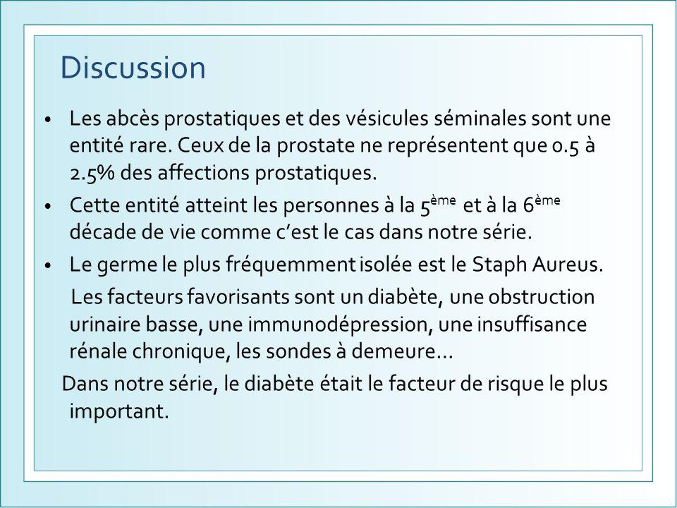 Discussion Les abcès prostatiques et des vésicules séminales sont une entité rare. Ceux de la prostate ne représentent que 0.5 à 2.5% des affections p