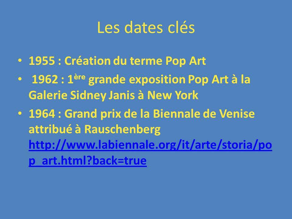Les dates clés 1955 : Création du terme Pop Art 1962 : 1 ère grande exposition Pop Art à la Galerie Sidney Janis à New York 1964 : Grand prix de la Bi