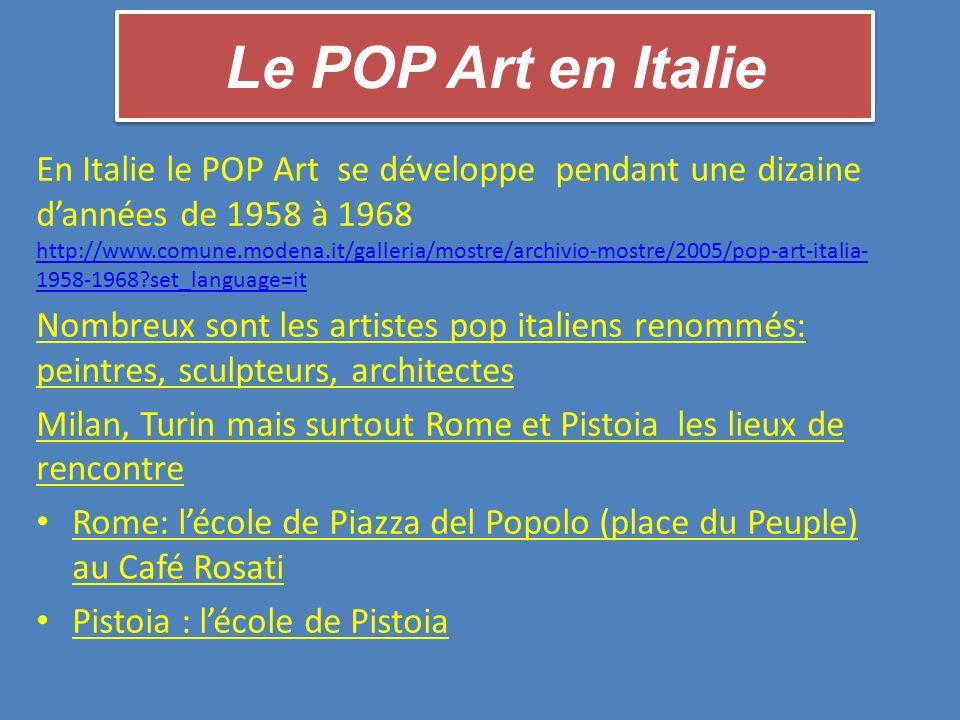 Le POP Art en Italie En Italie le POP Art se développe pendant une dizaine dannées de 1958 à 1968 http://www.comune.modena.it/galleria/mostre/archivio