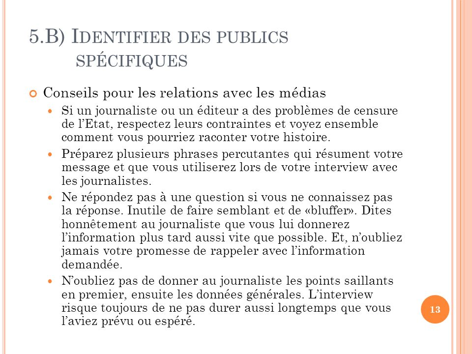 5.B) I DENTIFIER DES PUBLICS SPÉCIFIQUES Conseils pour les relations avec les médias Si un journaliste ou un éditeur a des problèmes de censure de lEtat, respectez leurs contraintes et voyez ensemble comment vous pourriez raconter votre histoire.