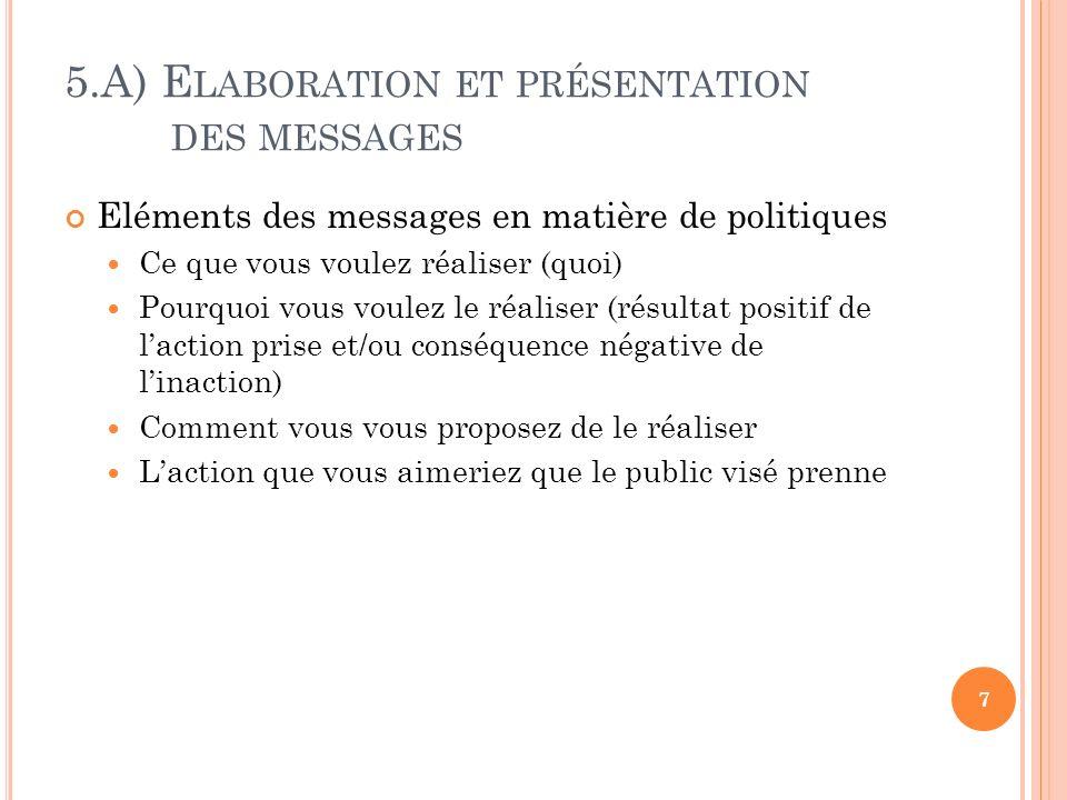 5.A) E LABORATION ET PRÉSENTATION DES MESSAGES Eléments des messages en matière de politiques Ce que vous voulez réaliser (quoi) Pourquoi vous voulez le réaliser (résultat positif de laction prise et/ou conséquence négative de linaction) Comment vous vous proposez de le réaliser Laction que vous aimeriez que le public visé prenne 7
