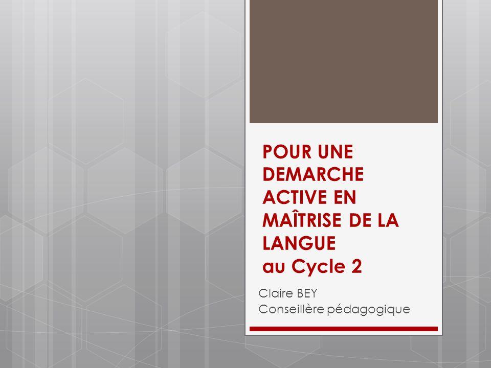 POUR UNE DEMARCHE ACTIVE EN MAÎTRISE DE LA LANGUE au Cycle 2 Claire BEY Conseillère pédagogique