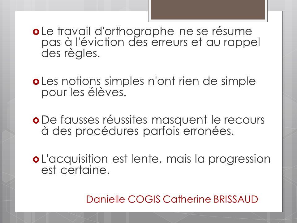Danielle COGIS Catherine BRISSAUD Le travail d'orthographe ne se résume pas à l'éviction des erreurs et au rappel des règles. Les notions simples n'on