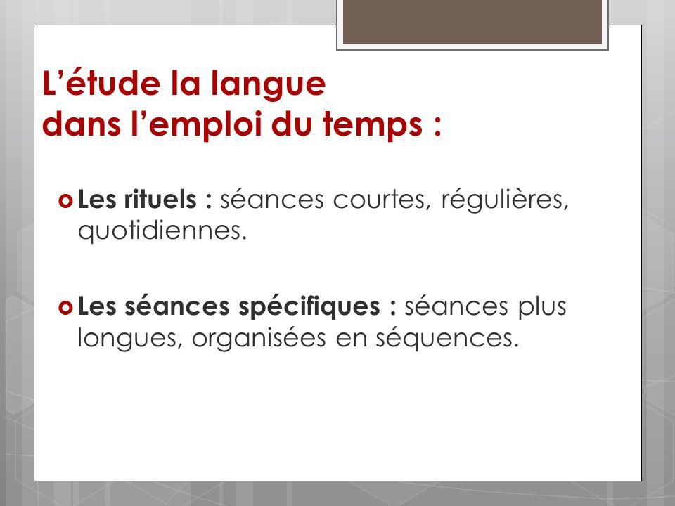 Létude la langue dans lemploi du temps : Les rituels : séances courtes, régulières, quotidiennes. Les séances spécifiques : séances plus longues, orga